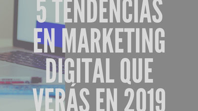 5 tendencias en marketing digital que verás en 2019